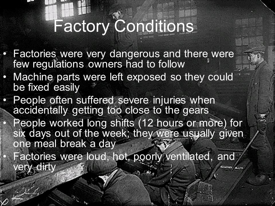 Factory Conditions Factories were very dangerous and there were few regulations owners had to follow Machine parts were left exposed so they could be fixed easily People often suffered severe injuries when accidentally getting too close to the gears People worked long shifts (12 hours or more) for six days out of the week; they were usually given one meal break a day Factories were loud, hot, poorly ventilated, and very dirty