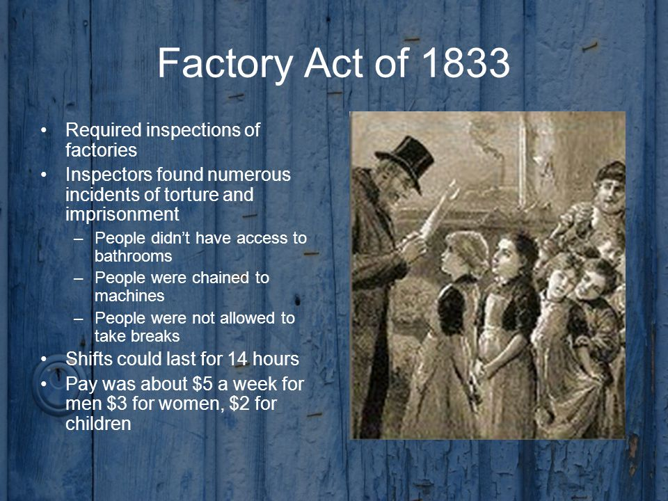 Factory Act of 1833 Required inspections of factories Inspectors found numerous incidents of torture and imprisonment –People didn't have access to bathrooms –People were chained to machines –People were not allowed to take breaks Shifts could last for 14 hours Pay was about $5 a week for men $3 for women, $2 for children