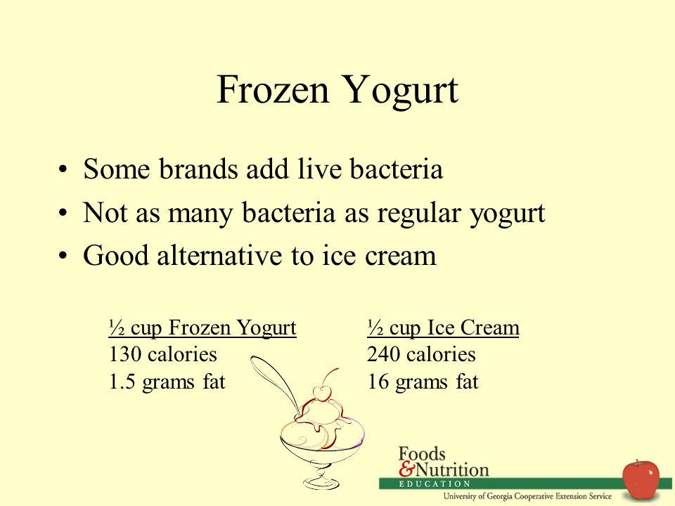 Frozen Yogurt Some brands add live bacteria Not as many bacteria as regular yogurt Good alternative to ice cream ½ cup Frozen Yogurt 130 calories 1.5 grams fat ½ cup Ice Cream 240 calories 16 grams fat