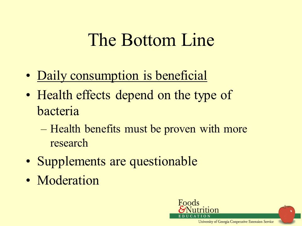 The Bottom Line Daily consumption is beneficial Health effects depend on the type of bacteria –Health benefits must be proven with more research Suppl