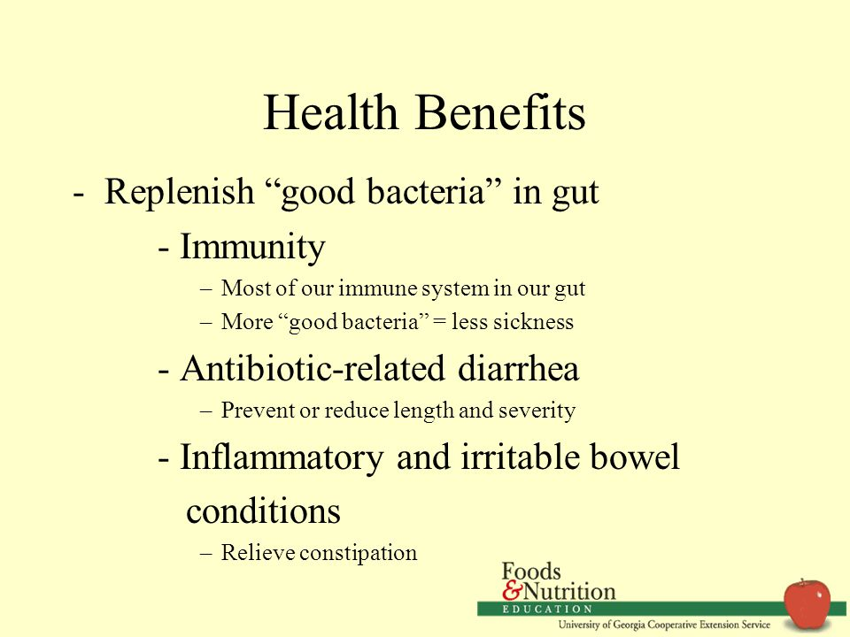 "Health Benefits -Replenish ""good bacteria"" in gut - Immunity –Most of our immune system in our gut –More ""good bacteria"" = less sickness - Antibiotic-"