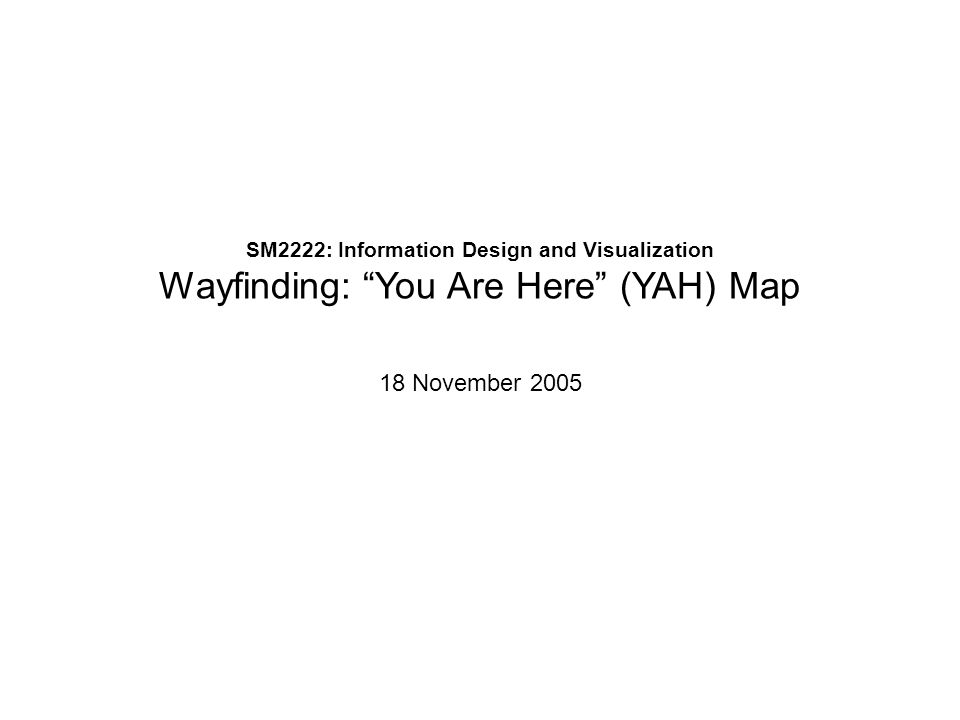 SM2222: Information Design and Visualization Wayfinding: You Are Here (YAH) Map 18 November 2005
