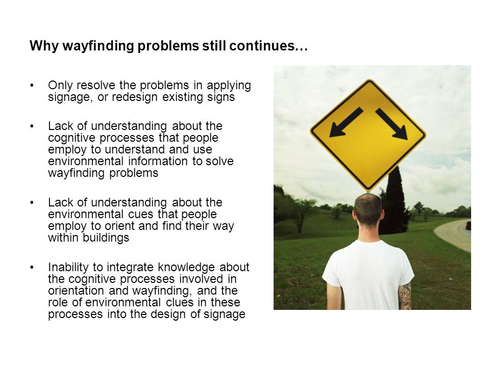 Why wayfinding problems still continues… Only resolve the problems in applying signage, or redesign existing signs Lack of understanding about the cognitive processes that people employ to understand and use environmental information to solve wayfinding problems Lack of understanding about the environmental cues that people employ to orient and find their way within buildings Inability to integrate knowledge about the cognitive processes involved in orientation and wayfinding, and the role of environmental clues in these processes into the design of signage