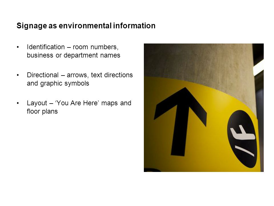Signage as environmental information Identification – room numbers, business or department names Directional – arrows, text directions and graphic symbols Layout – 'You Are Here' maps and floor plans