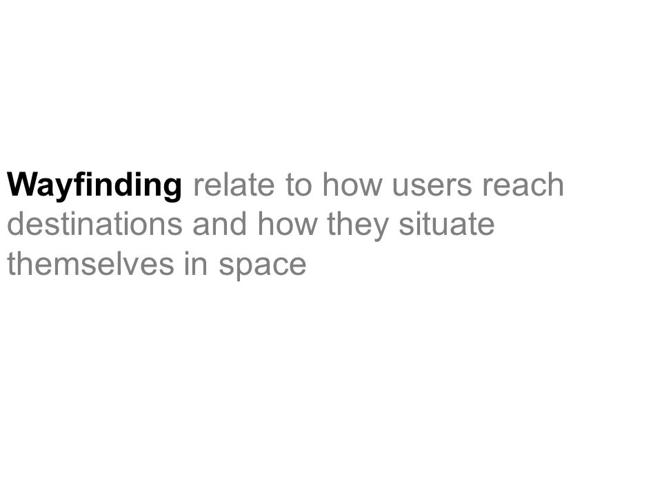 Wayfinding relate to how users reach destinations and how they situate themselves in space