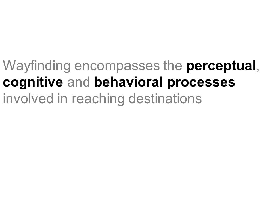 Wayfinding encompasses the perceptual, cognitive and behavioral processes involved in reaching destinations
