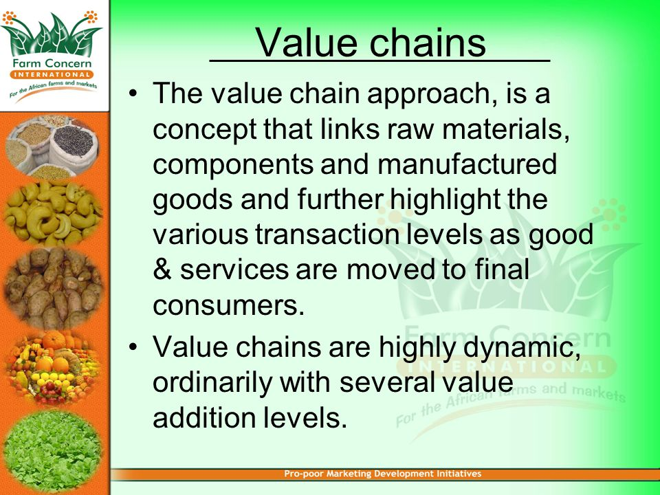 Value chains The value chain approach, is a concept that links raw materials, components and manufactured goods and further highlight the various transaction levels as good & services are moved to final consumers.