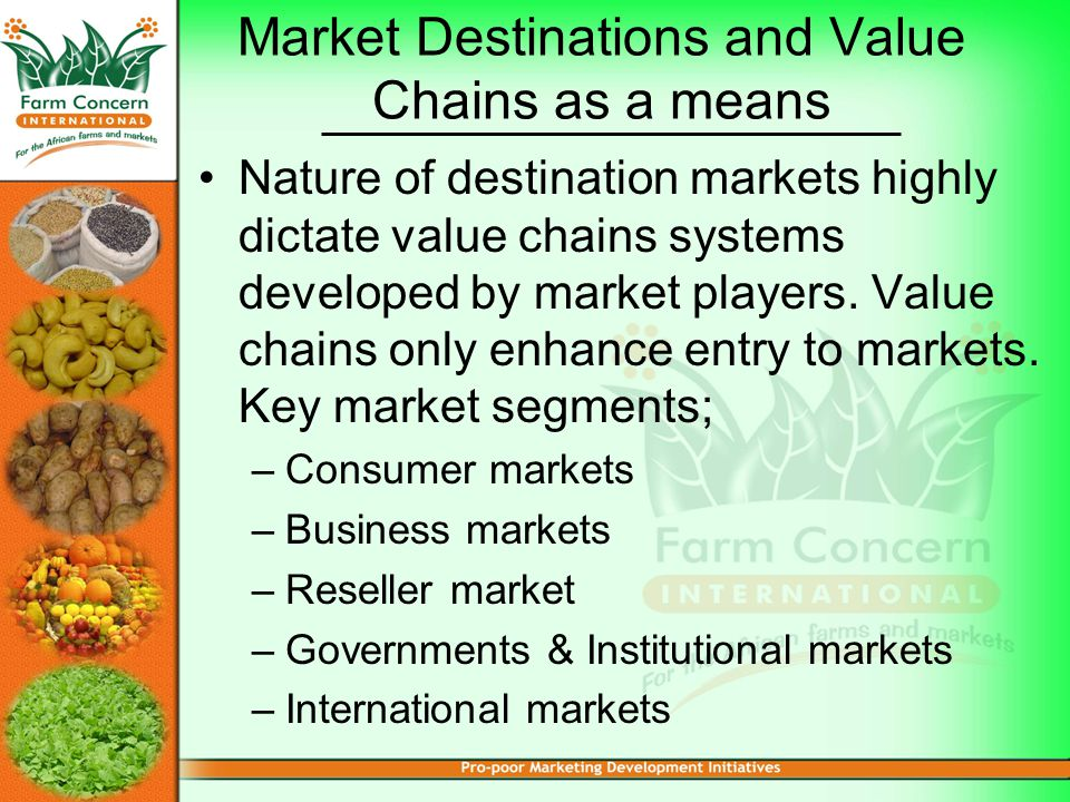 Market Destinations and Value Chains as a means Nature of destination markets highly dictate value chains systems developed by market players.