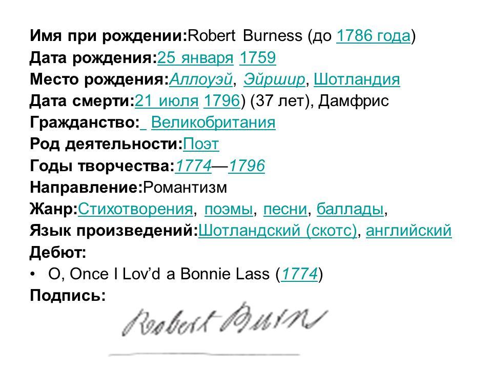 Имя при рождении:Robert Burness (до 1786 года)1786 года Дата рождения:25 января 175925 января1759 Место рождения:Аллоуэй, Эйршир, ШотландияАллоуэйЭйрширШотландия Дата смерти:21 июля 1796) (37 лет), Дамфрис21 июля1796 Гражданство: Великобритания Великобритания Род деятельности:ПоэтПоэт Годы творчества:1774—179617741796 Направление:Романтизм Жанр:Стихотворения, поэмы, песни, баллады,Стихотворенияпоэмыпеснибаллады Язык произведений:Шотландский (скотс), английскийШотландский (скотс)английский Дебют: O, Once I Lov'd a Bonnie Lass (1774)1774 Подпись: