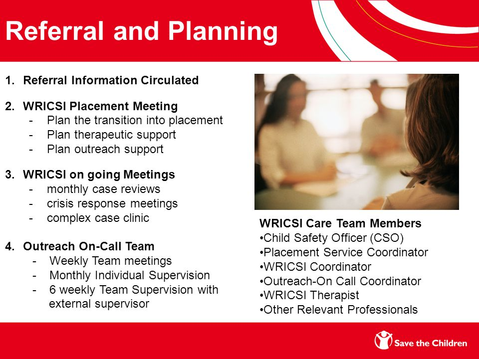 Referral and Planning 1.Referral Information Circulated 2.WRICSI Placement Meeting -Plan the transition into placement -Plan therapeutic support -Plan outreach support 3.WRICSI on going Meetings -monthly case reviews -crisis response meetings -complex case clinic 4.Outreach On-Call Team - Weekly Team meetings - Monthly Individual Supervision - 6 weekly Team Supervision with external supervisor WRICSI Care Team Members Child Safety Officer (CSO) Placement Service Coordinator WRICSI Coordinator Outreach-On Call Coordinator WRICSI Therapist Other Relevant Professionals