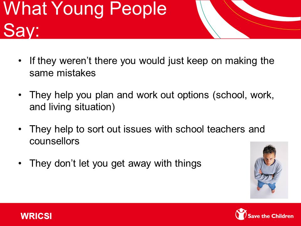What Young People Say: If they weren't there you would just keep on making the same mistakes They help you plan and work out options (school, work, and living situation) They help to sort out issues with school teachers and counsellors They don't let you get away with things WRICSI