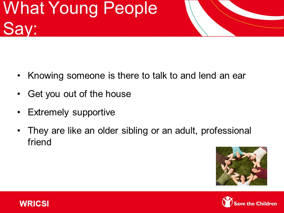 What Young People Say: Knowing someone is there to talk to and lend an ear Get you out of the house Extremely supportive They are like an older sibling or an adult, professional friend WRICSI
