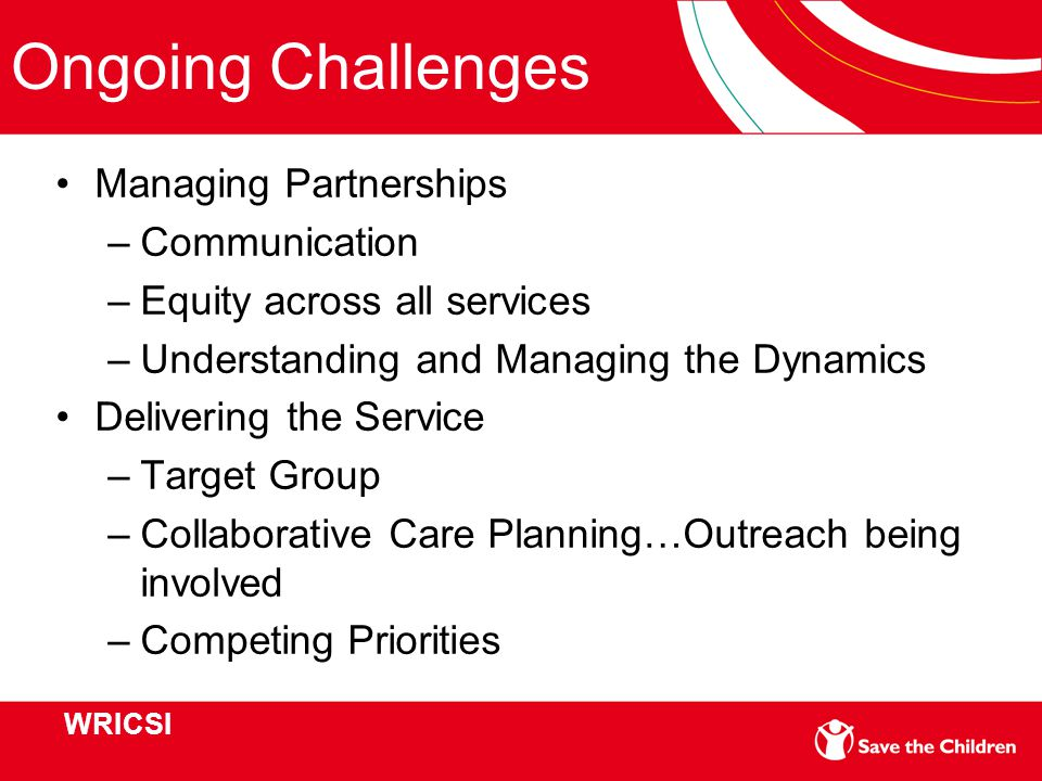 Ongoing Challenges Managing Partnerships –Communication –Equity across all services –Understanding and Managing the Dynamics Delivering the Service –Target Group –Collaborative Care Planning…Outreach being involved –Competing Priorities WRICSI
