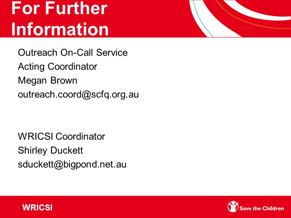 For Further Information Outreach On-Call Service Acting Coordinator Megan Brown outreach.coord@scfq.org.au WRICSI Coordinator Shirley Duckett sduckett@bigpond.net.au WRICSI
