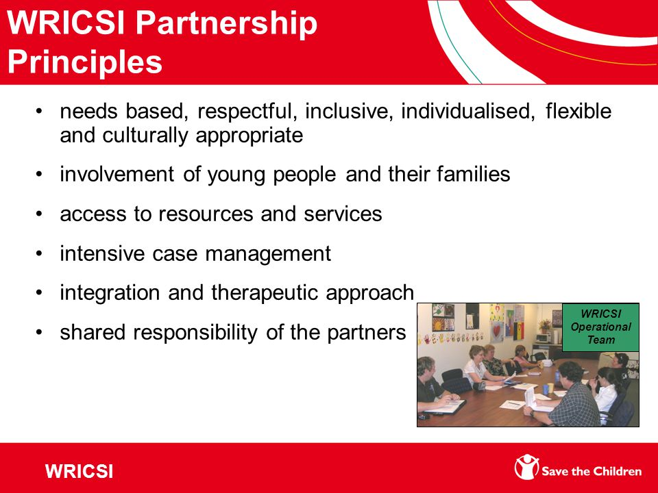 WRICSI Partnership Principles needs based, respectful, inclusive, individualised, flexible and culturally appropriate involvement of young people and their families access to resources and services intensive case management integration and therapeutic approach shared responsibility of the partners WRICSI Operational Team WRICSI