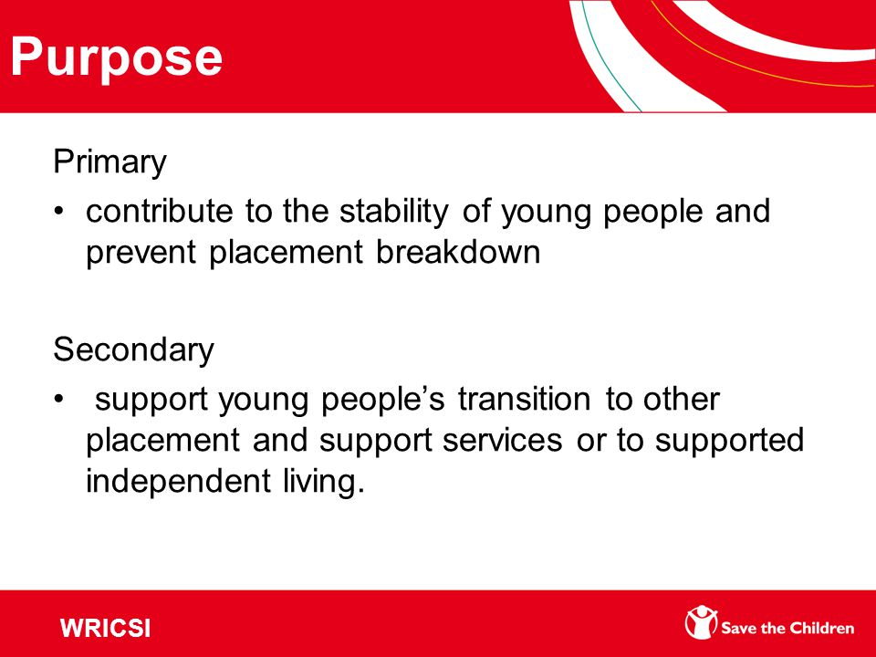Purpose Primary contribute to the stability of young people and prevent placement breakdown Secondary support young people's transition to other placement and support services or to supported independent living.