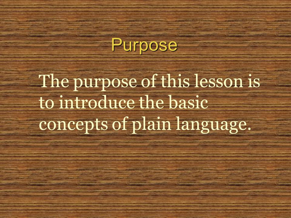 The purpose of this lesson is to introduce the basic concepts of plain language. Purpose