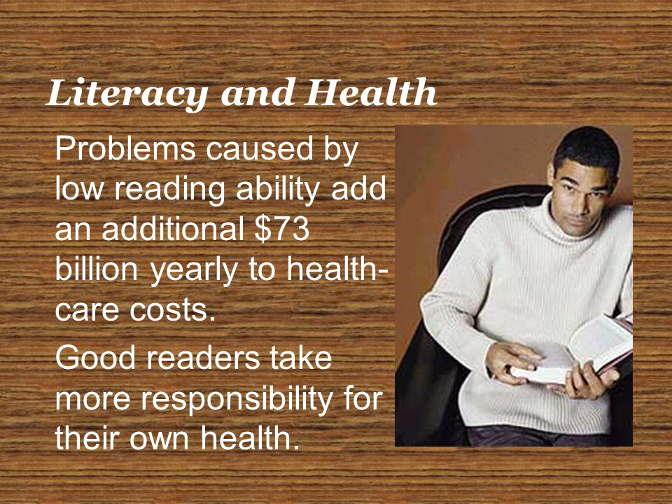 Literacy and Health Problems caused by low reading ability add an additional $73 billion yearly to health- care costs.
