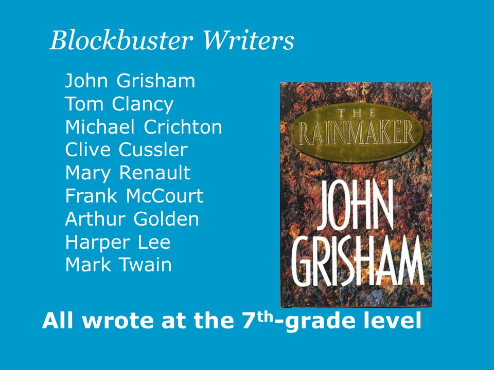 John Grisham Tom Clancy Michael Crichton Clive Cussler Mary Renault Frank McCourt Arthur Golden Harper Lee Mark Twain All wrote at the 7 th -grade level Blockbuster Writers