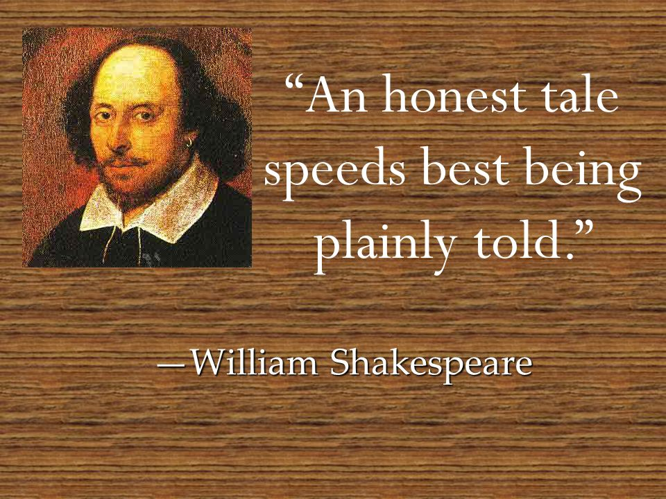 An honest tale speeds best being plainly told. —William Shakespeare