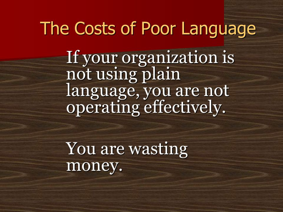 The Costs of Poor Language If your organization is not using plain language, you are not operating effectively.