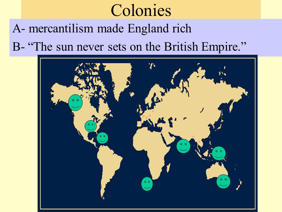 Colonies A- mercantilism made England rich B- The sun never sets on the British Empire.