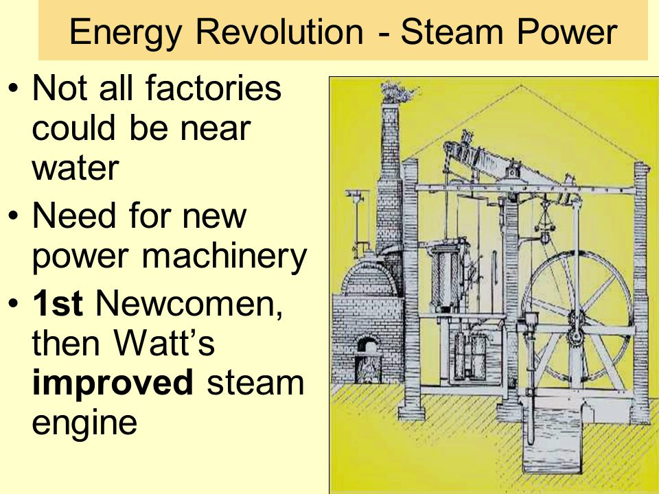 Energy Revolution - Steam Power Not all factories could be near water Need for new power machinery 1st Newcomen, then Watt's improved steam engine