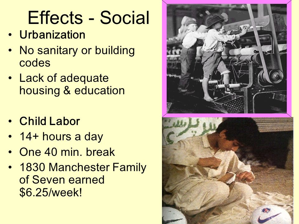 Effects - Social Urbanization No sanitary or building codes Lack of adequate housing & education Child Labor 14+ hours a day One 40 min.