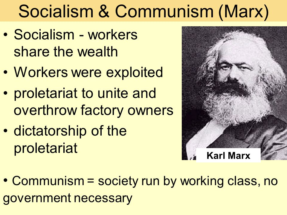 Socialism & Communism (Marx) Socialism - workers share the wealth Workers were exploited proletariat to unite and overthrow factory owners dictatorship of the proletariat Communism = society run by working class, no government necessary Karl Marx