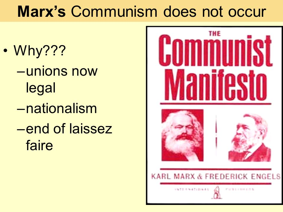 Why –unions now legal –nationalism –end of laissez faire Marx's Communism does not occur