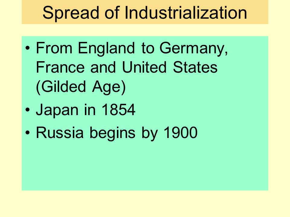 Spread of Industrialization From England to Germany, France and United States (Gilded Age) Japan in 1854 Russia begins by 1900