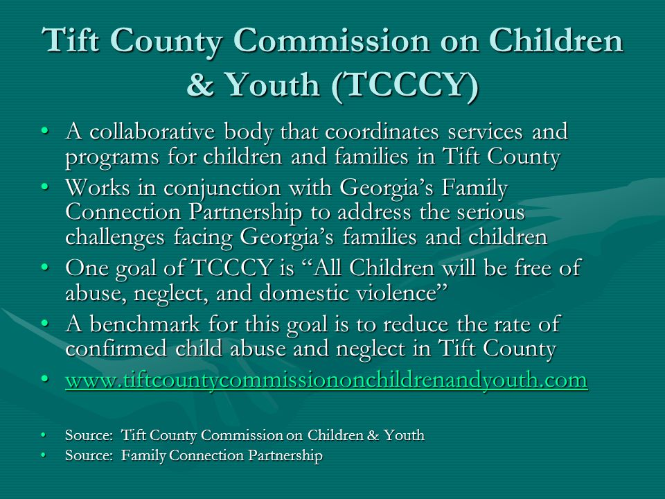 Tift County Commission on Children & Youth (TCCCY) A collaborative body that coordinates services and programs for children and families in Tift CountyA collaborative body that coordinates services and programs for children and families in Tift County Works in conjunction with Georgia's Family Connection Partnership to address the serious challenges facing Georgia's families and childrenWorks in conjunction with Georgia's Family Connection Partnership to address the serious challenges facing Georgia's families and children One goal of TCCCY is All Children will be free of abuse, neglect, and domestic violence One goal of TCCCY is All Children will be free of abuse, neglect, and domestic violence A benchmark for this goal is to reduce the rate of confirmed child abuse and neglect in Tift CountyA benchmark for this goal is to reduce the rate of confirmed child abuse and neglect in Tift County www.tiftcountycommissiononchildrenandyouth.comwww.tiftcountycommissiononchildrenandyouth.comwww.tiftcountycommissiononchildrenandyouth.com Source: Tift County Commission on Children & YouthSource: Tift County Commission on Children & Youth Source: Family Connection PartnershipSource: Family Connection Partnership