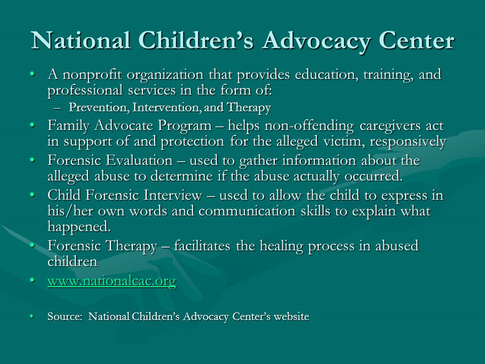 National Children's Advocacy Center A nonprofit organization that provides education, training, and professional services in the form of:A nonprofit organization that provides education, training, and professional services in the form of: –Prevention, Intervention, and Therapy Family Advocate Program – helps non-offending caregivers act in support of and protection for the alleged victim, responsivelyFamily Advocate Program – helps non-offending caregivers act in support of and protection for the alleged victim, responsively Forensic Evaluation – used to gather information about the alleged abuse to determine if the abuse actually occurred.Forensic Evaluation – used to gather information about the alleged abuse to determine if the abuse actually occurred.