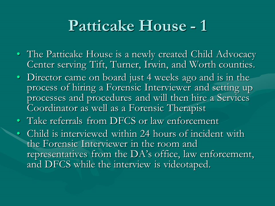 Patticake House - 1 The Patticake House is a newly created Child Advocacy Center serving Tift, Turner, Irwin, and Worth counties.The Patticake House is a newly created Child Advocacy Center serving Tift, Turner, Irwin, and Worth counties.