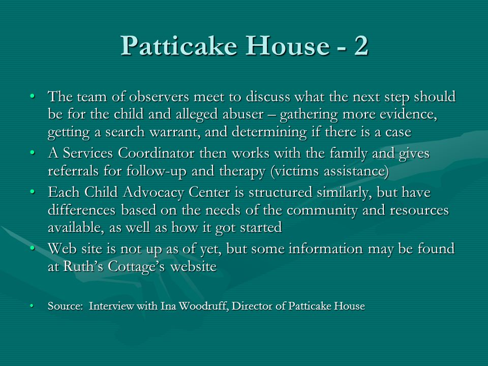 Patticake House - 2 The team of observers meet to discuss what the next step should be for the child and alleged abuser – gathering more evidence, getting a search warrant, and determining if there is a caseThe team of observers meet to discuss what the next step should be for the child and alleged abuser – gathering more evidence, getting a search warrant, and determining if there is a case A Services Coordinator then works with the family and gives referrals for follow-up and therapy (victims assistance)A Services Coordinator then works with the family and gives referrals for follow-up and therapy (victims assistance) Each Child Advocacy Center is structured similarly, but have differences based on the needs of the community and resources available, as well as how it got startedEach Child Advocacy Center is structured similarly, but have differences based on the needs of the community and resources available, as well as how it got started Web site is not up as of yet, but some information may be found at Ruth's Cottage's websiteWeb site is not up as of yet, but some information may be found at Ruth's Cottage's website Source: Interview with Ina Woodruff, Director of Patticake HouseSource: Interview with Ina Woodruff, Director of Patticake House
