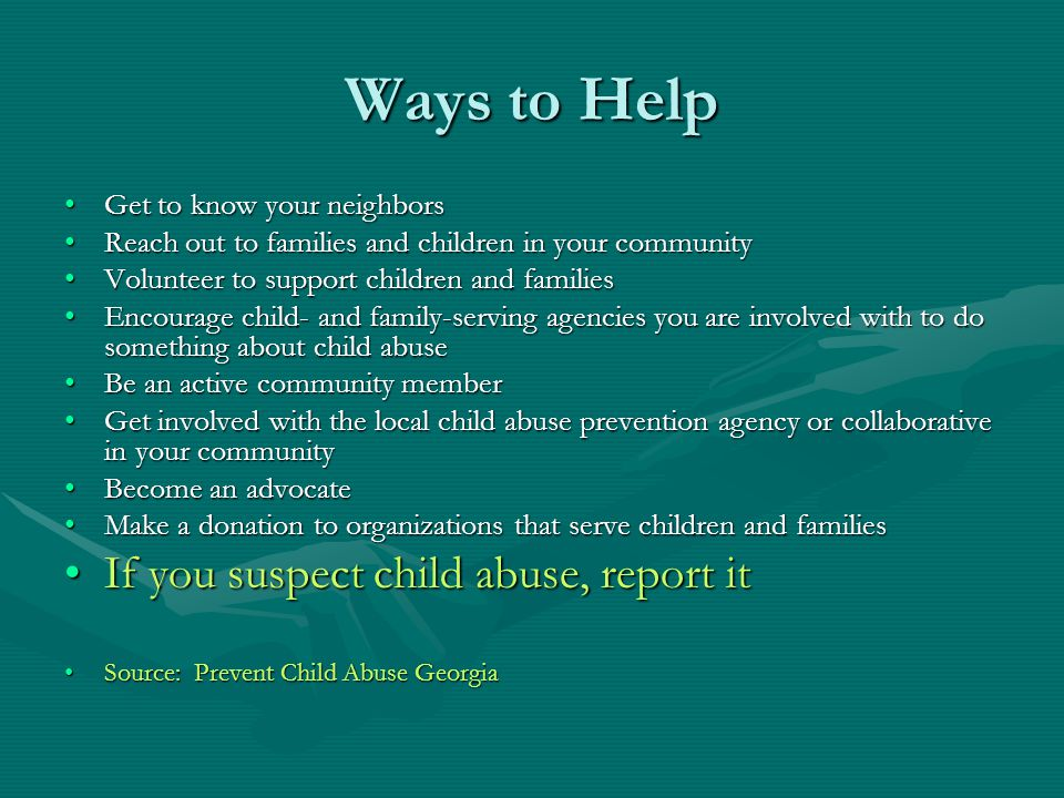 Ways to Help Get to know your neighbors Reach out to families and children in your community Volunteer to support children and families Encourage child- and family-serving agencies you are involved with to do something about child abuse Be an active community member Get involved with the local child abuse prevention agency or collaborative in your community Become an advocate Make a donation to organizations that serve children and families If you suspect child abuse, report it Source: Prevent Child Abuse Georgia