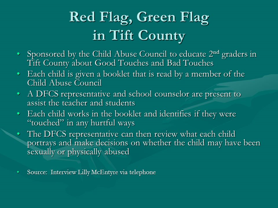 Red Flag, Green Flag in Tift County Sponsored by the Child Abuse Council to educate 2 nd graders in Tift County about Good Touches and Bad TouchesSponsored by the Child Abuse Council to educate 2 nd graders in Tift County about Good Touches and Bad Touches Each child is given a booklet that is read by a member of the Child Abuse CouncilEach child is given a booklet that is read by a member of the Child Abuse Council A DFCS representative and school counselor are present to assist the teacher and studentsA DFCS representative and school counselor are present to assist the teacher and students Each child works in the booklet and identifies if they were touched in any hurtful waysEach child works in the booklet and identifies if they were touched in any hurtful ways The DFCS representative can then review what each child portrays and make decisions on whether the child may have been sexually or physically abusedThe DFCS representative can then review what each child portrays and make decisions on whether the child may have been sexually or physically abused Source: Interview Lilly McEntyre via telephoneSource: Interview Lilly McEntyre via telephone