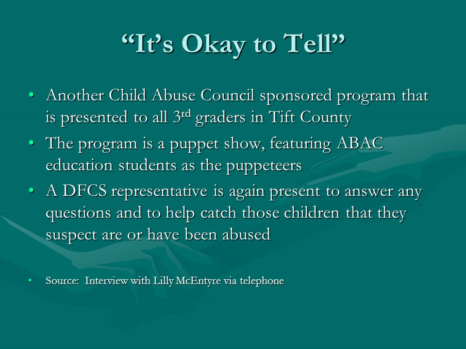 It's Okay to Tell Another Child Abuse Council sponsored program that is presented to all 3 rd graders in Tift CountyAnother Child Abuse Council sponsored program that is presented to all 3 rd graders in Tift County The program is a puppet show, featuring ABAC education students as the puppeteersThe program is a puppet show, featuring ABAC education students as the puppeteers A DFCS representative is again present to answer any questions and to help catch those children that they suspect are or have been abusedA DFCS representative is again present to answer any questions and to help catch those children that they suspect are or have been abused Source: Interview with Lilly McEntyre via telephoneSource: Interview with Lilly McEntyre via telephone