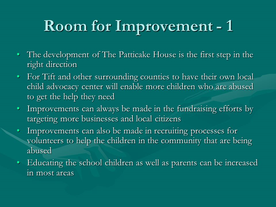 Room for Improvement - 1 The development of The Patticake House is the first step in the right directionThe development of The Patticake House is the first step in the right direction For Tift and other surrounding counties to have their own local child advocacy center will enable more children who are abused to get the help they needFor Tift and other surrounding counties to have their own local child advocacy center will enable more children who are abused to get the help they need Improvements can always be made in the fundraising efforts by targeting more businesses and local citizensImprovements can always be made in the fundraising efforts by targeting more businesses and local citizens Improvements can also be made in recruiting processes for volunteers to help the children in the community that are being abusedImprovements can also be made in recruiting processes for volunteers to help the children in the community that are being abused Educating the school children as well as parents can be increased in most areasEducating the school children as well as parents can be increased in most areas