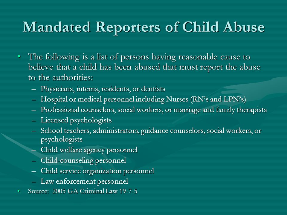 Mandated Reporters of Child Abuse The following is a list of persons having reasonable cause to believe that a child has been abused that must report the abuse to the authorities:The following is a list of persons having reasonable cause to believe that a child has been abused that must report the abuse to the authorities: –Physicians, interns, residents, or dentists –Hospital or medical personnel including Nurses (RN's and LPN's) –Professional counselors, social workers, or marriage and family therapists –Licensed psychologists –School teachers, administrators, guidance counselors, social workers, or psychologists –Child welfare agency personnel –Child-counseling personnel –Child service organization personnel –Law enforcement personnel Source: 2005 GA Criminal Law 19-7-5Source: 2005 GA Criminal Law 19-7-5