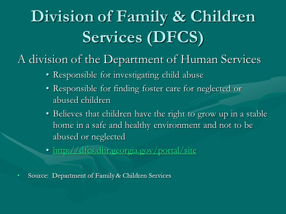 Division of Family & Children Services (DFCS) A division of the Department of Human Services Responsible for investigating child abuseResponsible for investigating child abuse Responsible for finding foster care for neglected or abused childrenResponsible for finding foster care for neglected or abused children Believes that children have the right to grow up in a stable home in a safe and healthy environment and not to be abused or neglectedBelieves that children have the right to grow up in a stable home in a safe and healthy environment and not to be abused or neglected http://dfcs.dhr.georgia.gov/portal/sitehttp://dfcs.dhr.georgia.gov/portal/sitehttp://dfcs.dhr.georgia.gov/portal/site Source: Department of Family & Children ServicesSource: Department of Family & Children Services