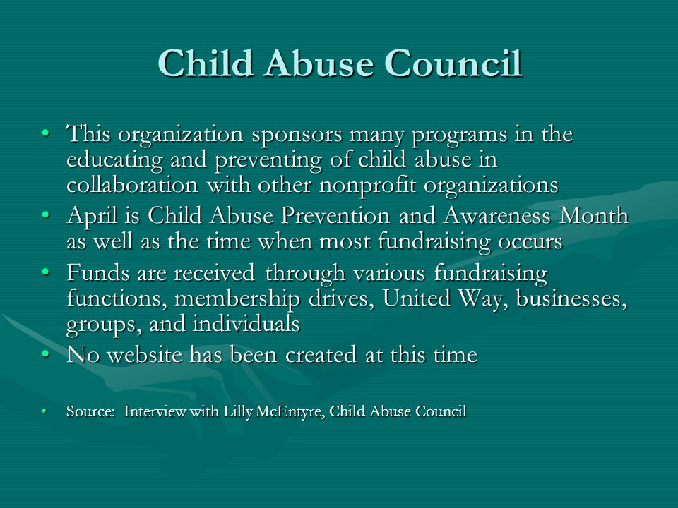 Child Abuse Council This organization sponsors many programs in the educating and preventing of child abuse in collaboration with other nonprofit organizationsThis organization sponsors many programs in the educating and preventing of child abuse in collaboration with other nonprofit organizations April is Child Abuse Prevention and Awareness Month as well as the time when most fundraising occursApril is Child Abuse Prevention and Awareness Month as well as the time when most fundraising occurs Funds are received through various fundraising functions, membership drives, United Way, businesses, groups, and individualsFunds are received through various fundraising functions, membership drives, United Way, businesses, groups, and individuals No website has been created at this timeNo website has been created at this time Source: Interview with Lilly McEntyre, Child Abuse CouncilSource: Interview with Lilly McEntyre, Child Abuse Council