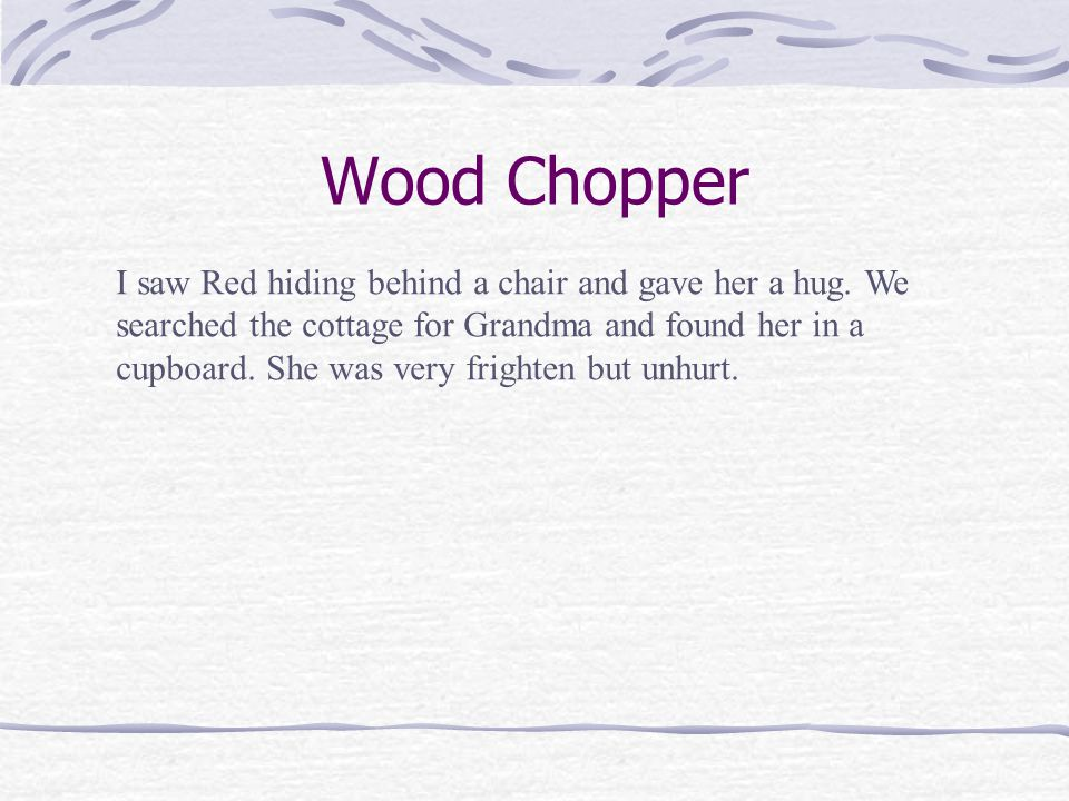 Wood Chopper A couple of hours later I was walking passed Grandmother's placewhen I heard awful snores coming from the inside the cottage.