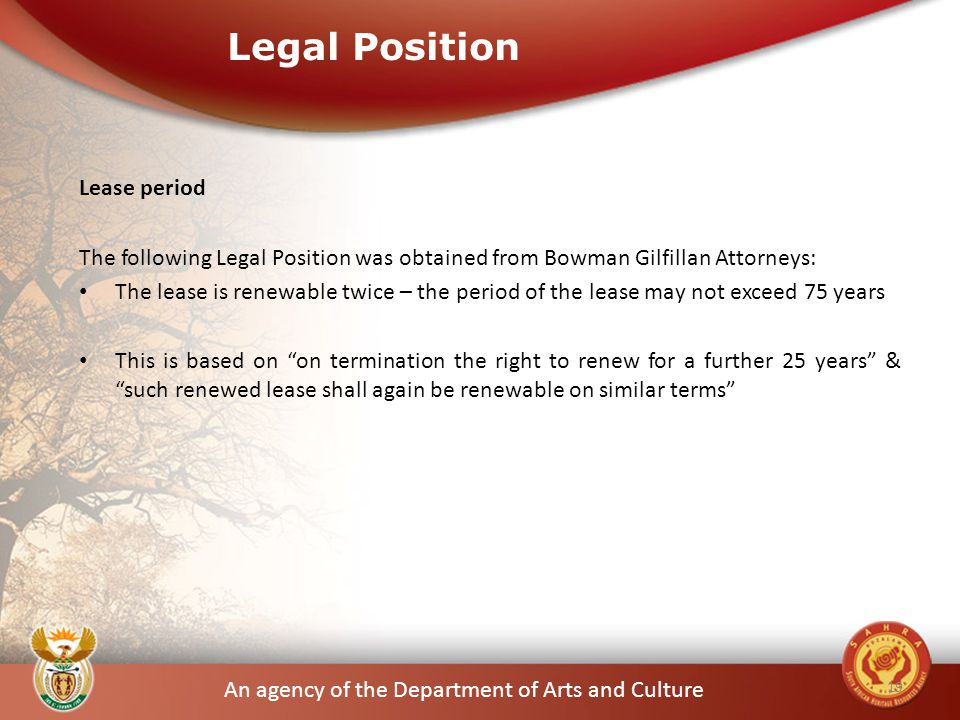 An agency of the Department of Arts and Culture Legal Position Lease period The following Legal Position was obtained from Bowman Gilfillan Attorneys: The lease is renewable twice – the period of the lease may not exceed 75 years This is based on on termination the right to renew for a further 25 years & such renewed lease shall again be renewable on similar terms 19