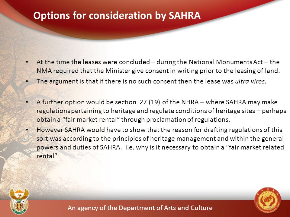 An agency of the Department of Arts and Culture Options for consideration by SAHRA At the time the leases were concluded – during the National Monuments Act – the NMA required that the Minister give consent in writing prior to the leasing of land.
