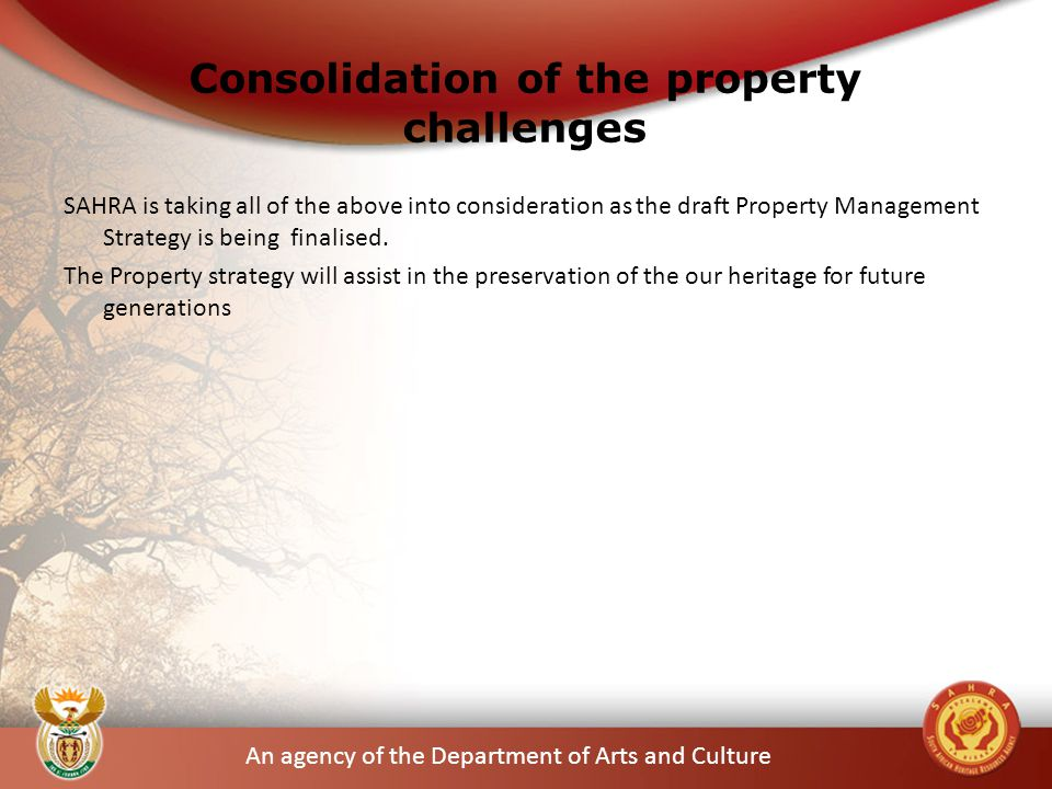 An agency of the Department of Arts and Culture Consolidation of the property challenges SAHRA is taking all of the above into consideration as the draft Property Management Strategy is being finalised.