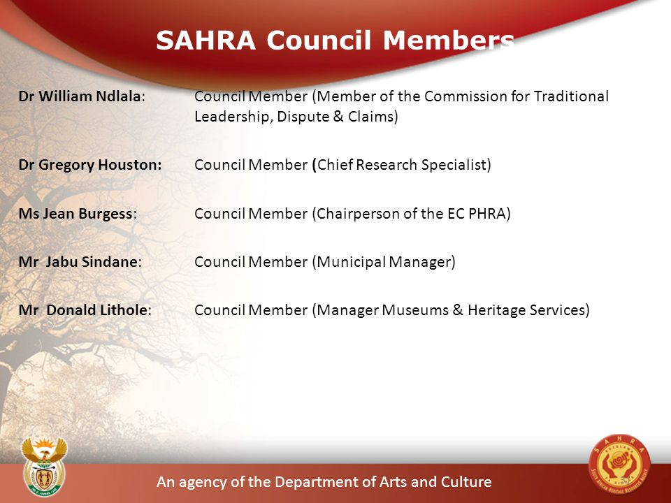 An agency of the Department of Arts and Culture SAHRA Council Members Dr William Ndlala: Council Member (Member of the Commission for Traditional Leadership, Dispute & Claims) Dr Gregory Houston: Council Member (Chief Research Specialist) Ms Jean Burgess: Council Member (Chairperson of the EC PHRA) Mr Jabu Sindane: Council Member (Municipal Manager) Mr Donald Lithole: Council Member (Manager Museums & Heritage Services) 31