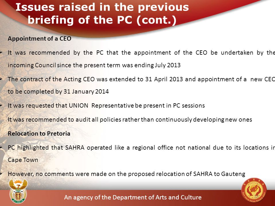An agency of the Department of Arts and Culture Appointment of a CEO  It was recommended by the PC that the appointment of the CEO be undertaken by the incoming Council since the present term was ending July 2013  The contract of the Acting CEO was extended to 31 April 2013 and appointment of a new CEO to be completed by 31 January 2014  It was requested that UNION Representative be present in PC sessions It was recommended to audit all policies rather than continuously developing new ones Relocation to Pretoria  PC highlighted that SAHRA operated like a regional office not national due to its locations in Cape Town  However, no comments were made on the proposed relocation of SAHRA to Gauteng 33 Issues raised in the previous briefing of the PC (cont.)