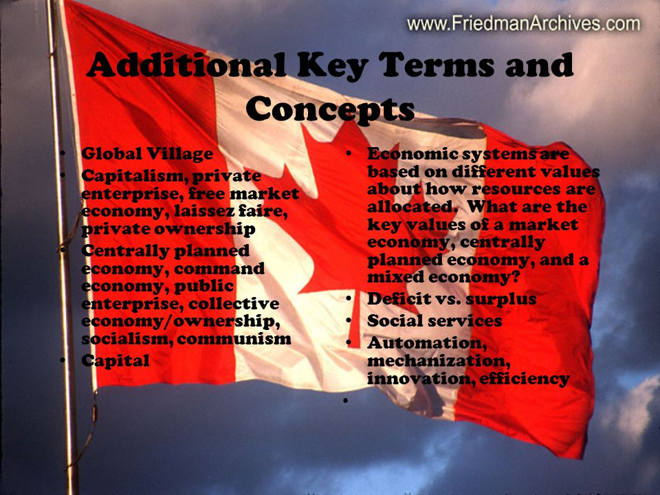 Additional Key Terms and Concepts Global Village Capitalism, private enterprise, free market economy, laissez faire, private ownership Centrally planned economy, command economy, public enterprise, collective economy/ownership, socialism, communism Capital Economic systems are based on different values about how resources are allocated.