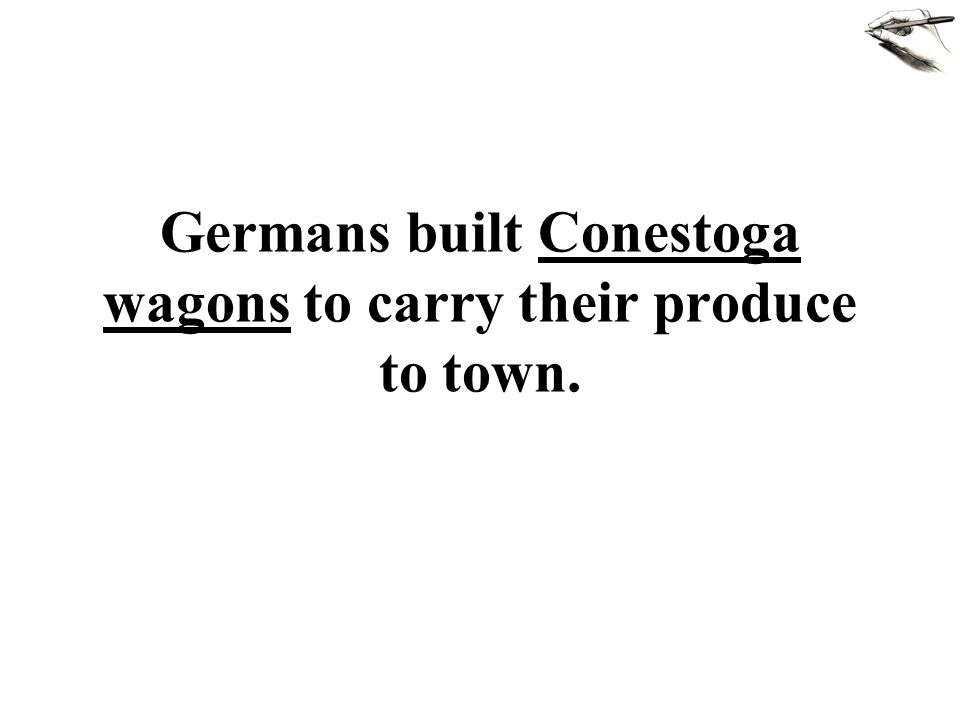 Germans built Conestoga wagons to carry their produce to town.